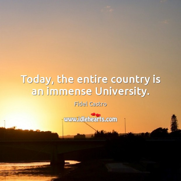 Today, the entire country is an immense University. Fidel Castro Picture Quote