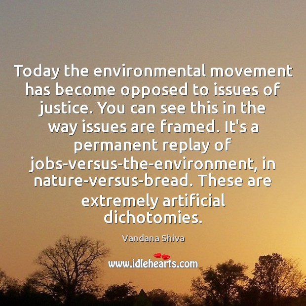 Today the environmental movement has become opposed to issues of justice. You Vandana Shiva Picture Quote