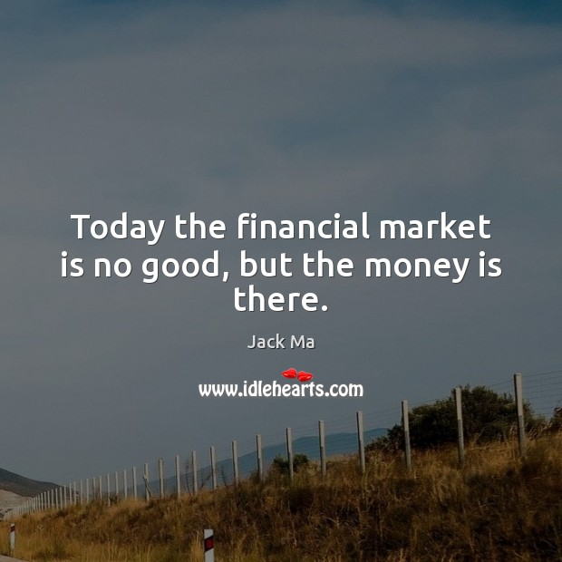 Today the financial market is no good, but the money is there. Jack Ma Picture Quote
