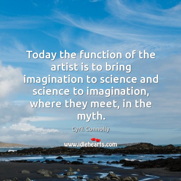 Today the function of the artist is to bring imagination to science and science to imagination Image