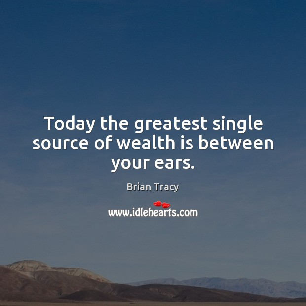 Today the greatest single source of wealth is between your ears. Brian Tracy Picture Quote