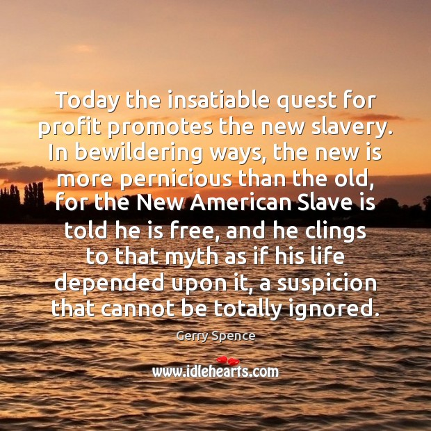 Today the insatiable quest for profit promotes the new slavery. In bewildering Gerry Spence Picture Quote