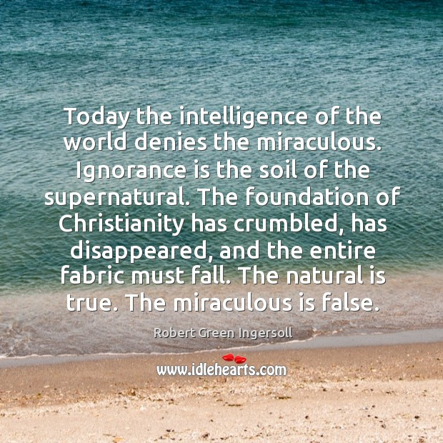 Today the intelligence of the world denies the miraculous. Ignorance is the Image