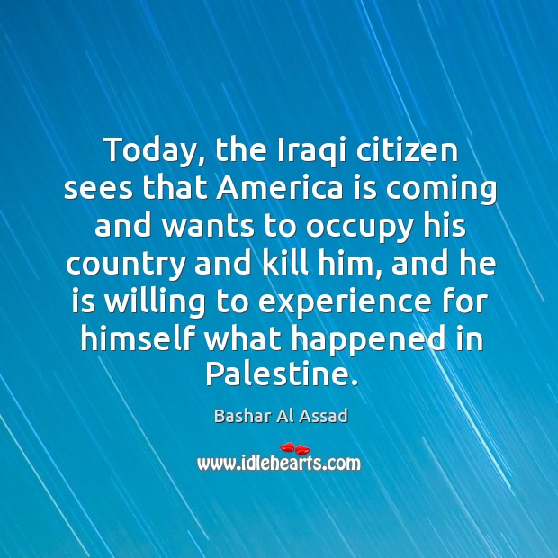 Today, the iraqi citizen sees that america is coming and wants to occupy his country Bashar Al Assad Picture Quote