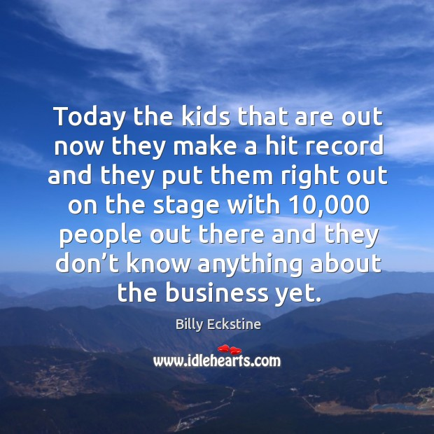 Today the kids that are out now they make a hit record and they put them right out on the Image