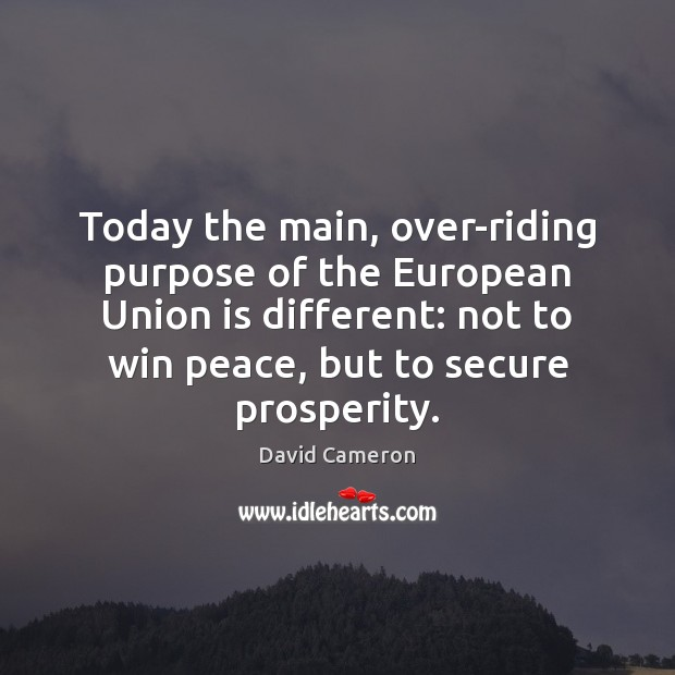 Today the main, over-riding purpose of the European Union is different: not David Cameron Picture Quote