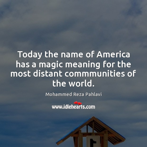 Today the name of America has a magic meaning for the most Mohammed Reza Pahlavi Picture Quote