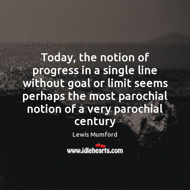 Lewis Mumford Picture Quote image saying: Today, the notion of progress in a single line without goal or