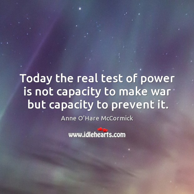 Image, Today the real test of power is not capacity to make war but capacity to prevent it.