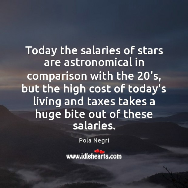 Image, Today the salaries of stars are astronomical in comparison with the 20's,