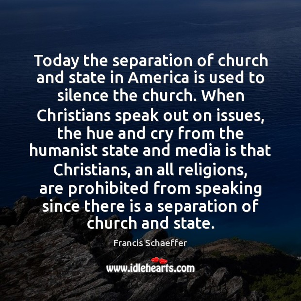Today the separation of church and state in America is used to Francis Schaeffer Picture Quote