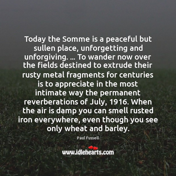Today the Somme is a peaceful but sullen place, unforgetting and unforgiving. … Paul Fussell Picture Quote