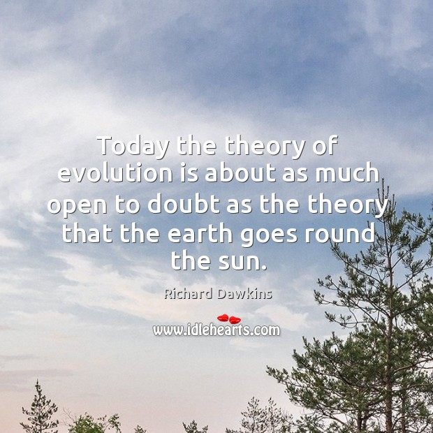 Today the theory of evolution is about as much open to doubt as the theory that the earth goes round the sun. Image