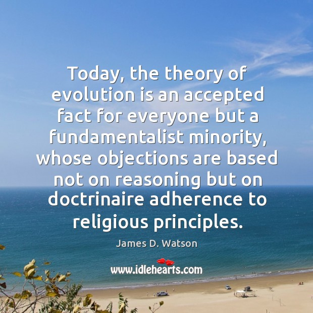 Today, the theory of evolution is an accepted fact for everyone but a fundamentalist minority James D. Watson Picture Quote