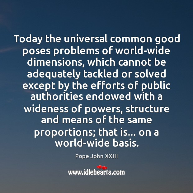 Today the universal common good poses problems of world-wide dimensions, which cannot Image