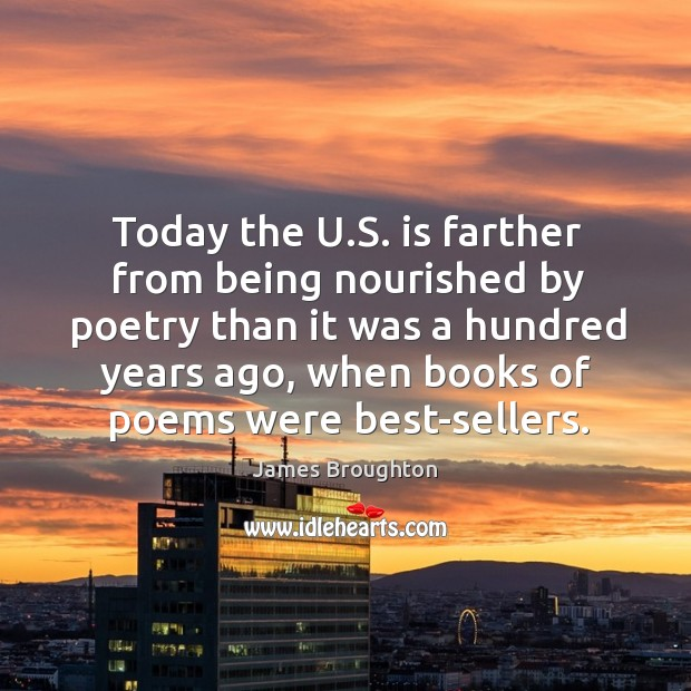 Today the u.s. Is farther from being nourished by poetry than it was a hundred years ago Image