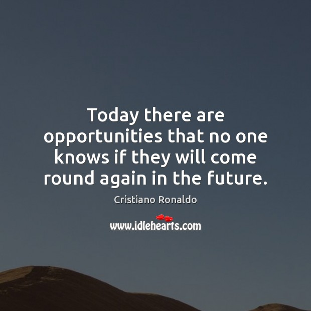 Today there are opportunities that no one knows if they will come Cristiano Ronaldo Picture Quote