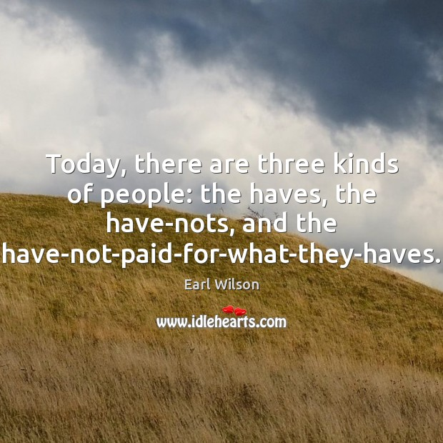 Today, there are three kinds of people: the haves, the have-nots, and Image