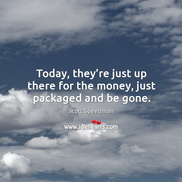Today, they're just up there for the money, just packaged and be gone. Scott Speedman Picture Quote
