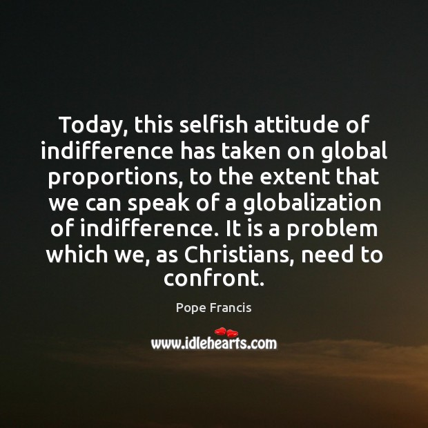 Today, this selfish attitude of indifference has taken on global proportions, to Pope Francis Picture Quote
