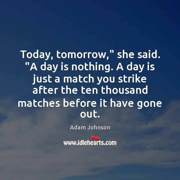 "Image, Today, tomorrow,"" she said. ""A day is nothing. A day is just"