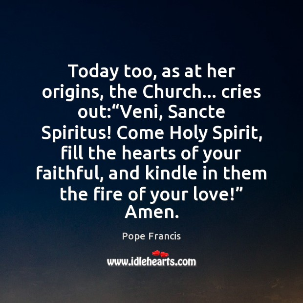 "Today too, as at her origins, the Church… cries out:""Veni, Sancte Pope Francis Picture Quote"