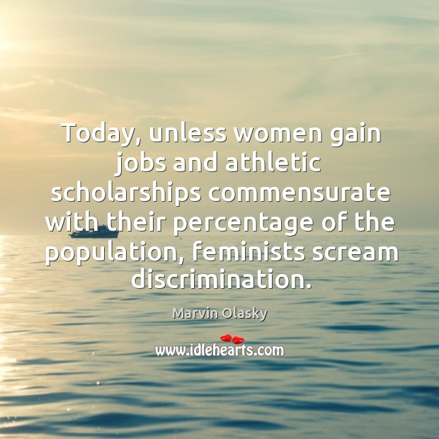 Today, unless women gain jobs and athletic scholarships commensurate with their percentage of Marvin Olasky Picture Quote