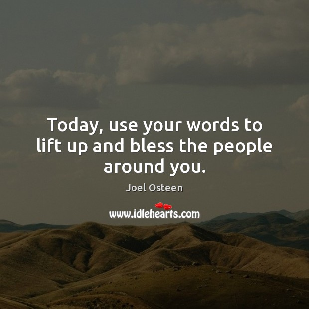 Today, use your words to lift up and bless the people around you. Joel Osteen Picture Quote