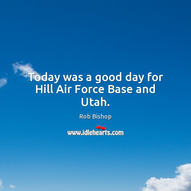 Today was a good day for Hill Air Force Base and Utah. Good Day Quotes Image