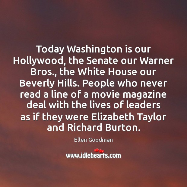 Today Washington is our Hollywood, the Senate our Warner Bros., the White Ellen Goodman Picture Quote