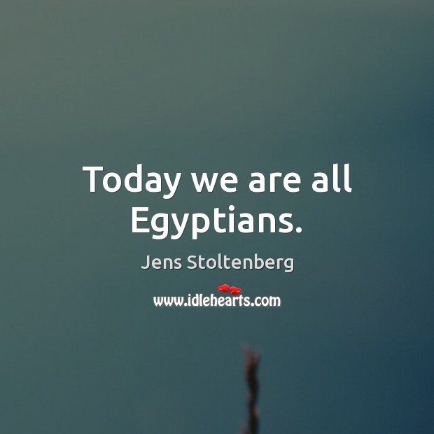 Today we are all Egyptians. Image