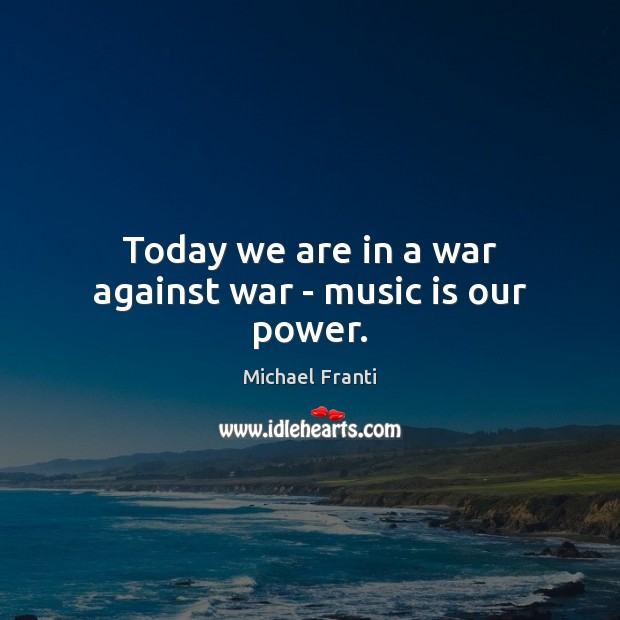 Image, Today we are in a war against war – music is our power.