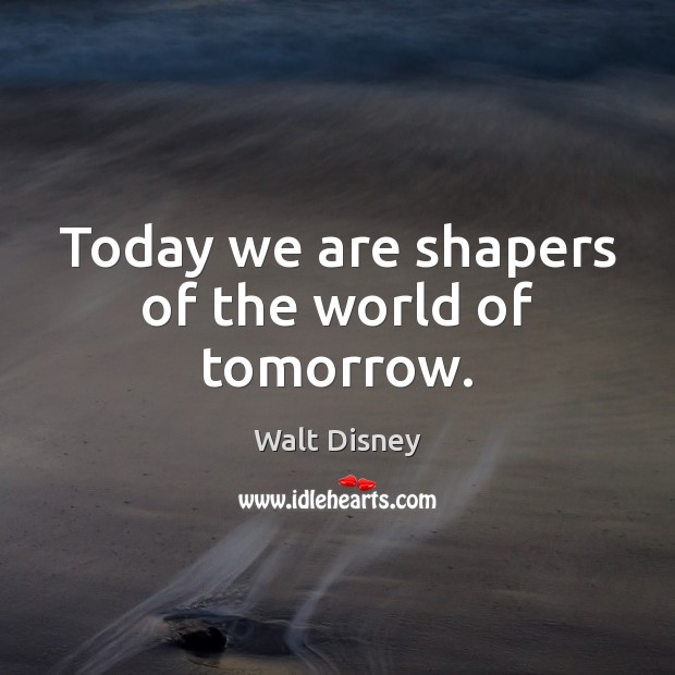 Image, Today we are shapers of the world of tomorrow.
