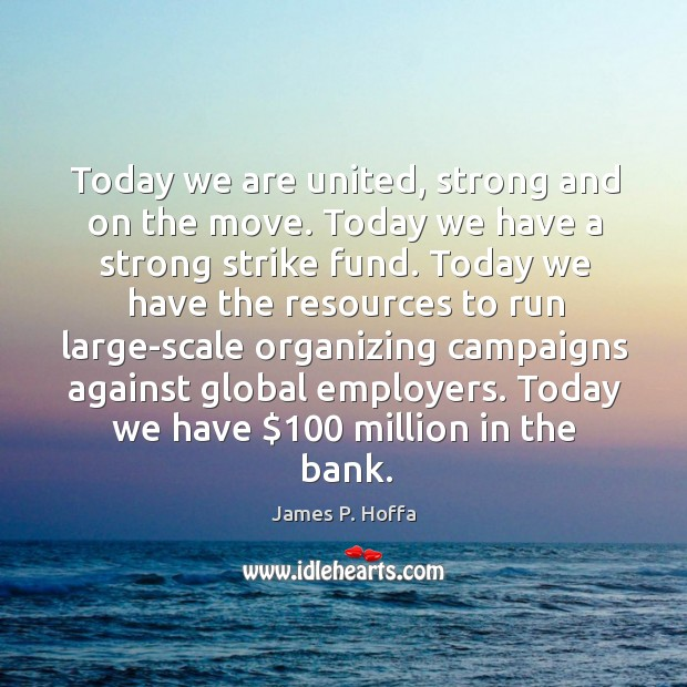 Today we are united, strong and on the move. Today we have a strong strike fund. James P. Hoffa Picture Quote
