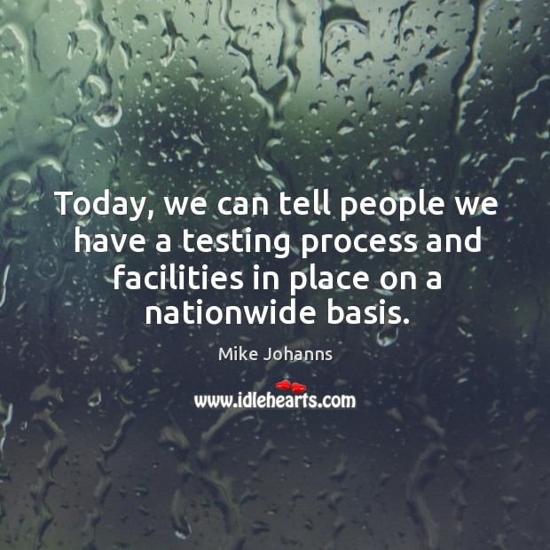 Image, Today, we can tell people we have a testing process and facilities in place on a nationwide basis.