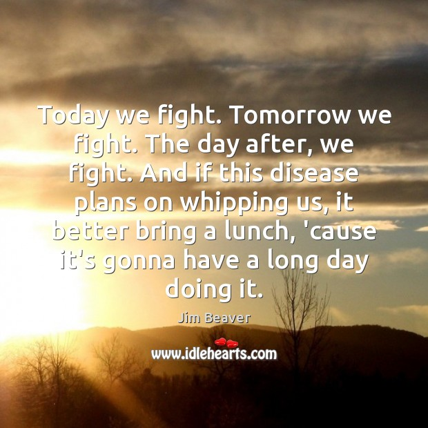 Today we fight. Tomorrow we fight. The day after, we fight. And Jim Beaver Picture Quote