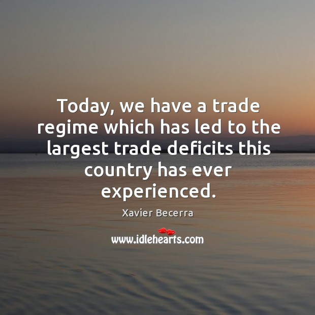 Image, Today, we have a trade regime which has led to the largest trade deficits this country has ever experienced.