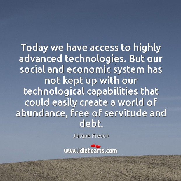 Today we have access to highly advanced technologies. But our social and economic system has not Image
