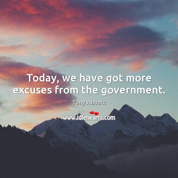 Today, we have got more excuses from the government. Image