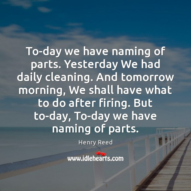 To-day we have naming of parts. Yesterday We had daily cleaning. And Henry Reed Picture Quote