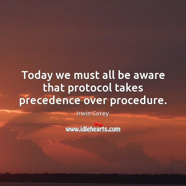 Today we must all be aware that protocol takes precedence over procedure. Image