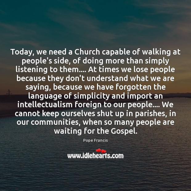 Today, we need a Church capable of walking at people's side, of Pope Francis Picture Quote