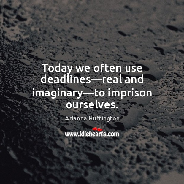 Today we often use deadlines—real and imaginary—to imprison ourselves. Arianna Huffington Picture Quote