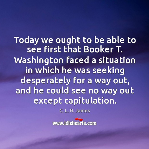 Today we ought to be able to see first that booker t. Washington C. L. R. James Picture Quote