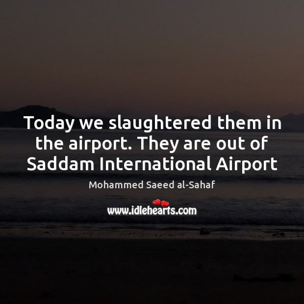 Today we slaughtered them in the airport. They are out of Saddam International Airport Image