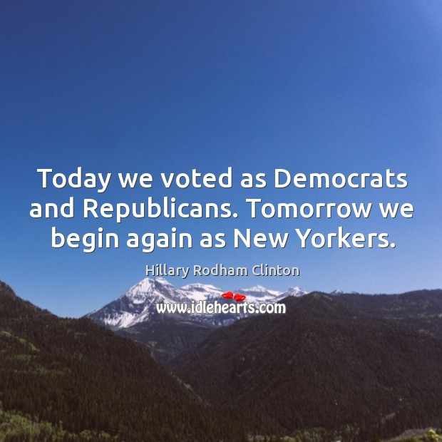 Today we voted as democrats and republicans. Tomorrow we begin again as new yorkers. Hillary Rodham Clinton Picture Quote