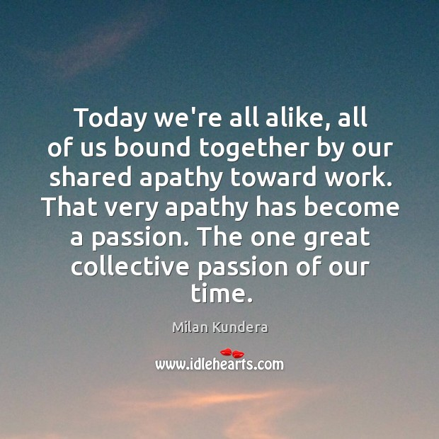 Image, Today we're all alike, all of us bound together by our shared
