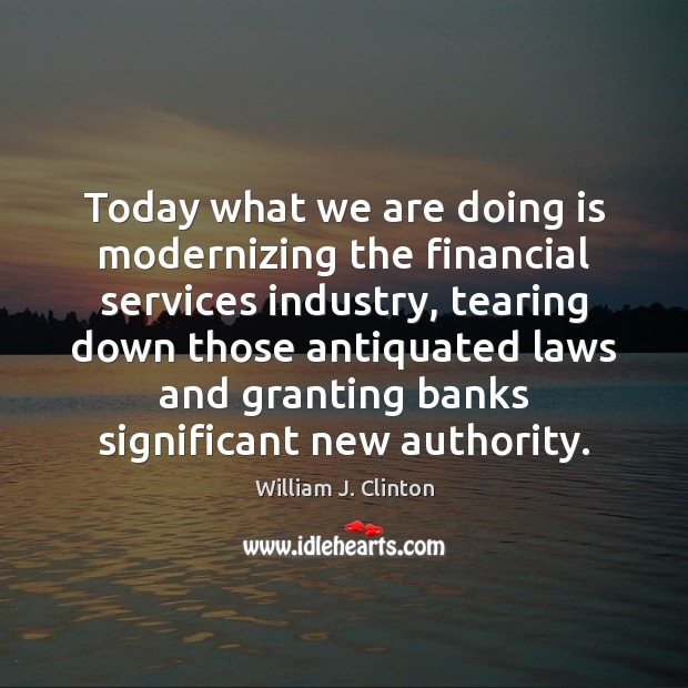 Image, Today what we are doing is modernizing the financial services industry, tearing