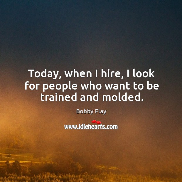Today, when I hire, I look for people who want to be trained and molded. Bobby Flay Picture Quote