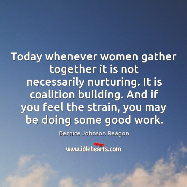 Today whenever women gather together it is not necessarily nurturing. It is coalition building. Image